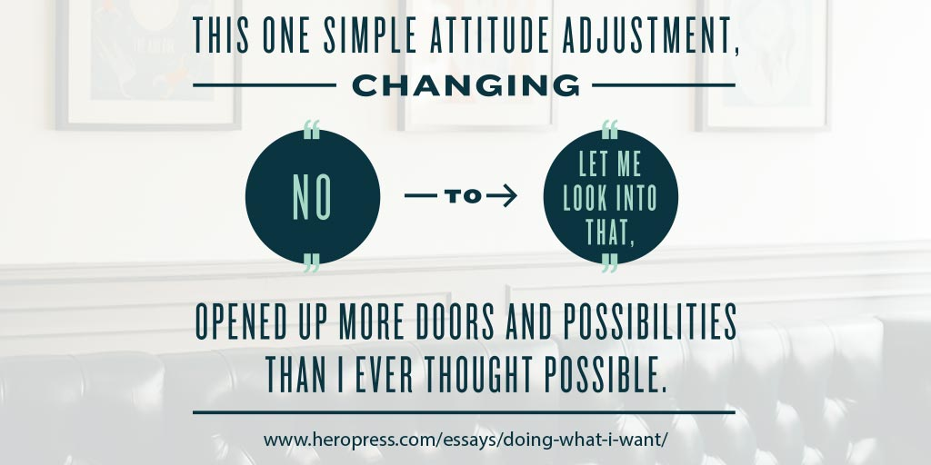 "Pull Quote: This one simple attitude adjustment, changing ""no"" to ""let me look into that"", opened up more doors and possibilities than I ever thought possible."