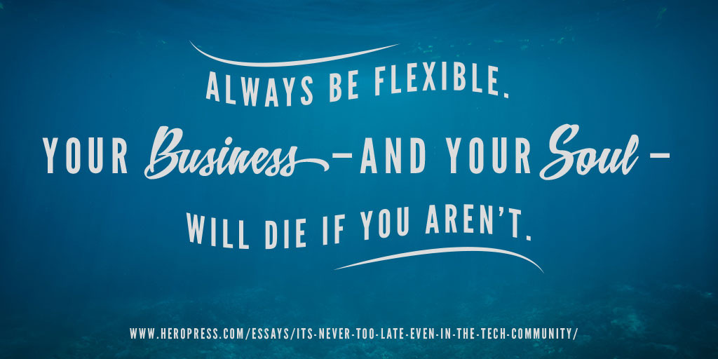 Pullquote: Always be flexible. Your business and your soul will die if you aren't.