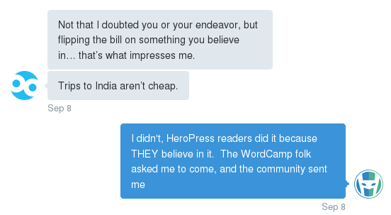 "Pull Quote: ""Not that I doubted you or your endeavor, but flipping the bill on something you believe in... that's what impresses me. Trips to India aren't cheap."" My Response: I didn't, HeroPress readers did it because THEY believe in it. The WordCamp folk asked me to come, and the community sent me"""