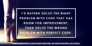 Pull Quote: I'd rather solve the right problem with code that has room for improvement, than solve the wrong problem with perfect code.