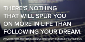 Pullquote: There's nothing that will spur you on more in life than following your dream