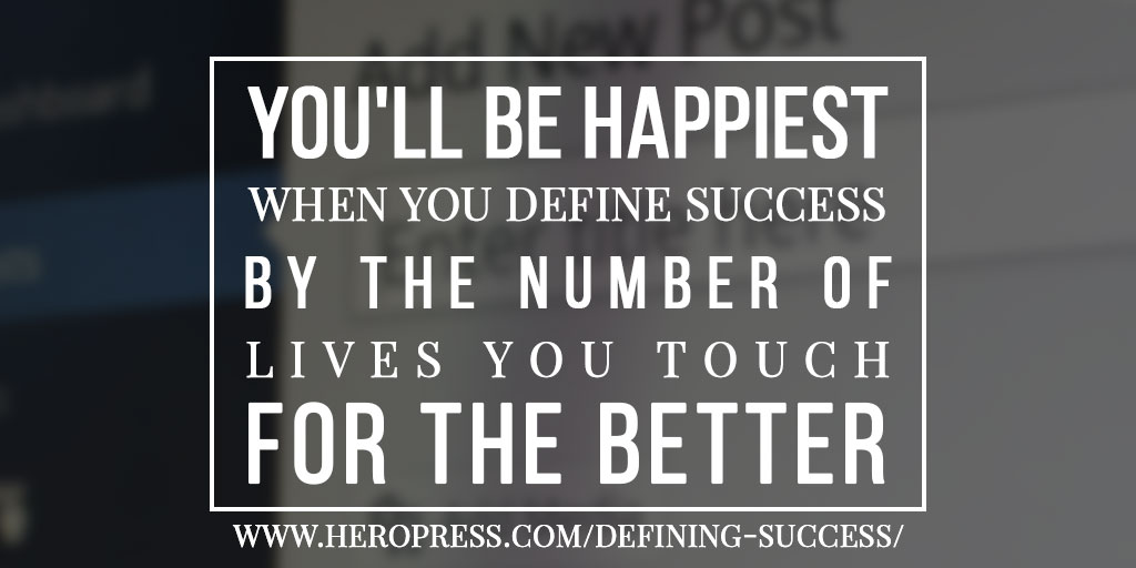 You'll be happiest when you define success by the number of lives you touch for the better.
