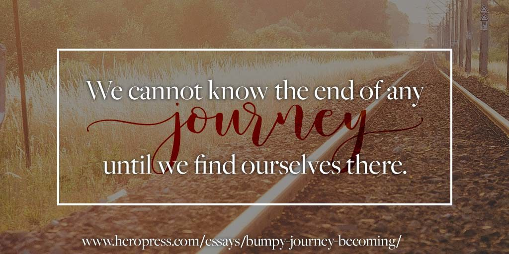 Pull Quote: We cannot know the end of any journey until we find ourselves there.