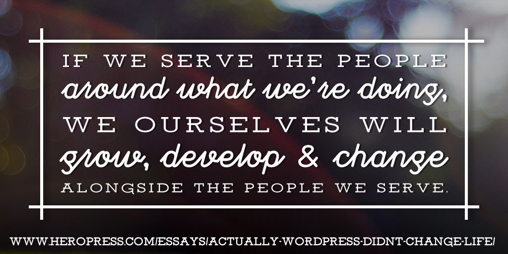 Pull Quote: If we serve the people around what we're doing, we ourselves will grow, develop & change alongside the people we serve.