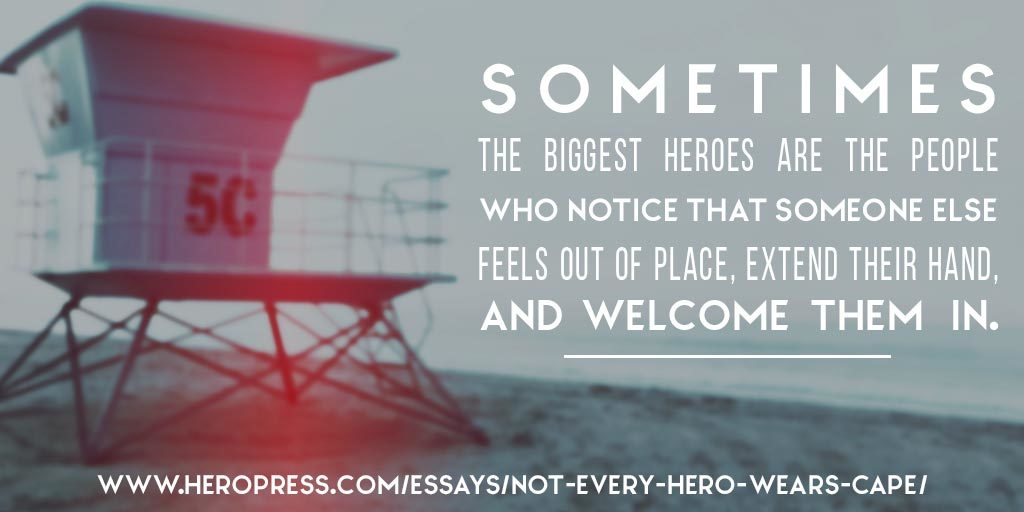 Pull Quote: Sometimes the biggest heroes are the people who notice that someone else feels out of place, extend their hand, and welcome them in.
