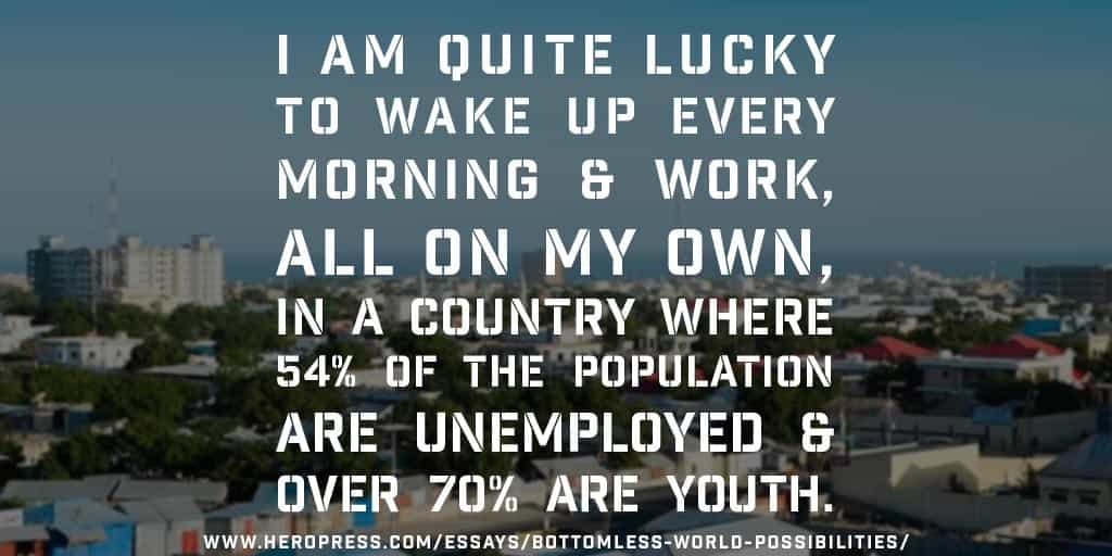 Pull Quote: I am quite lucky to wake up every morning and work, all on my own, in a country where 54% of the population are unemployed and over 70% are youth.