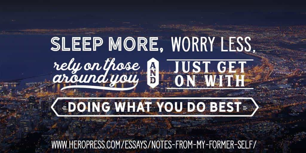 Pull Quote: Sleep more, worry less, rely on those around you, and just get on with doing what you do best.