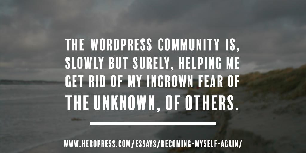 Pull Quote: The WordPress community is, slowly but surely, helping me get rid of my ingrown fear of the unknown, of others.