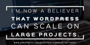 Pull Quote: I'm now a believer that WordPress can scale on large projects.