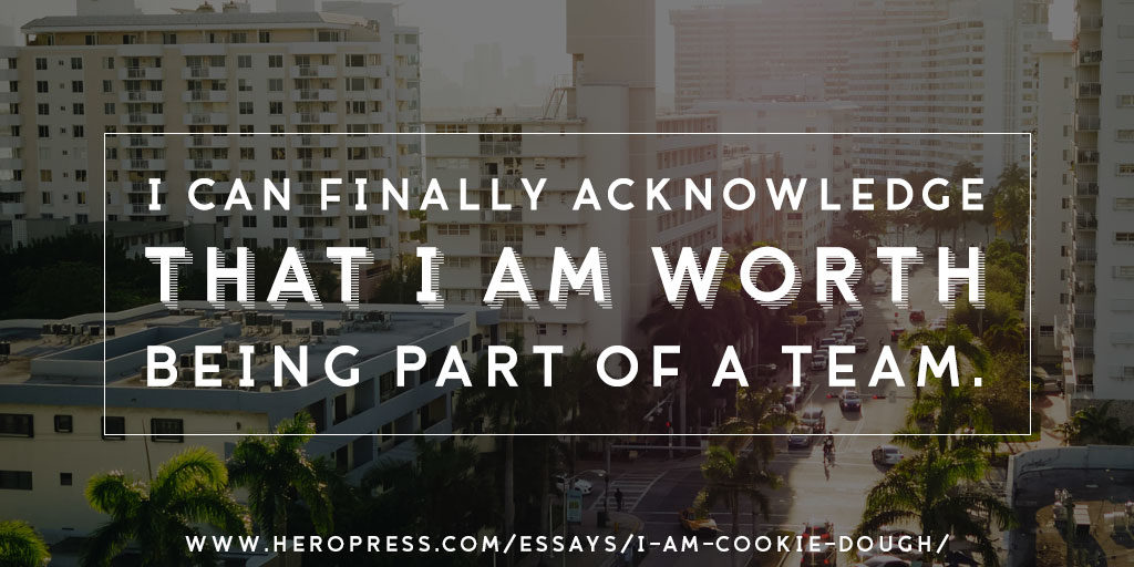 Pull Quote: I can finally acknowledge that I am worth being a part of a team.