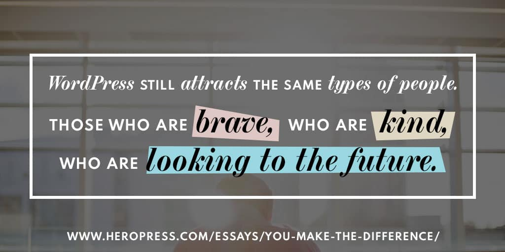 Pull Quote: WordPress still attracts the same types of people. Those who are brave, who are kind, who are looking to the future.
