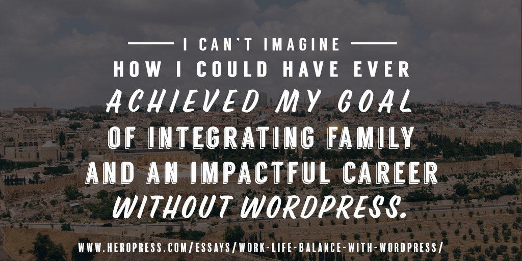 Pull Quote: I can't imagine how I could have ever achieved my goal of integrating family and an impactful career without WordPress.