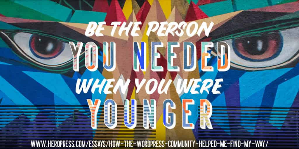 Pull Quote: Be the person you needed when you were younger.
