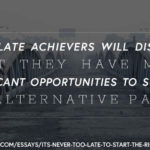 Pull quote: Most late achievers will discover that they have more significant opportunities to succeed on alternative paths.