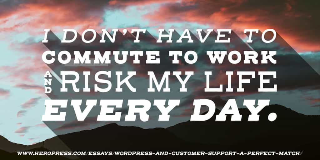 I don't have to commute to work and risk my life every day.
