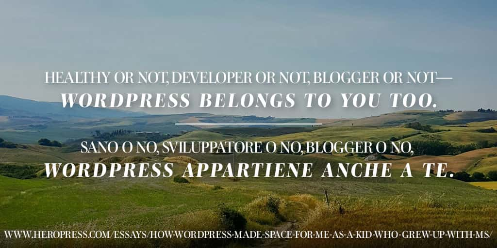Pull Quote: Healthy or not, developer or not, blogger or not - WordPress belong to you too. Italian: Spero che ricorderà a chiunque legga questo articolo che WordPress è per tutti. Sano o no, sviluppatore o no, blogger o no, WordPress appartiene anche a te.