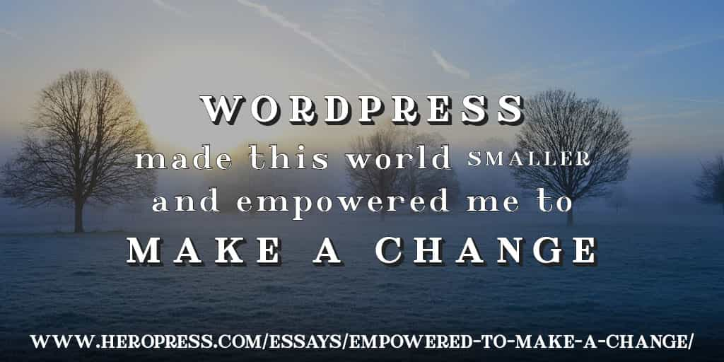 Pull Quote: WordPress made this world smaller, and empowered me to make a change.